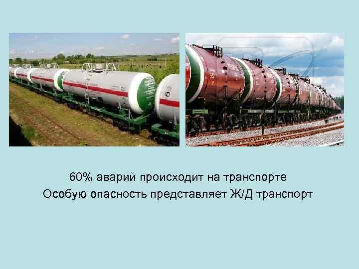60% аварий происходит на транспорте Особую опасность представляет Ж/Д транспорт