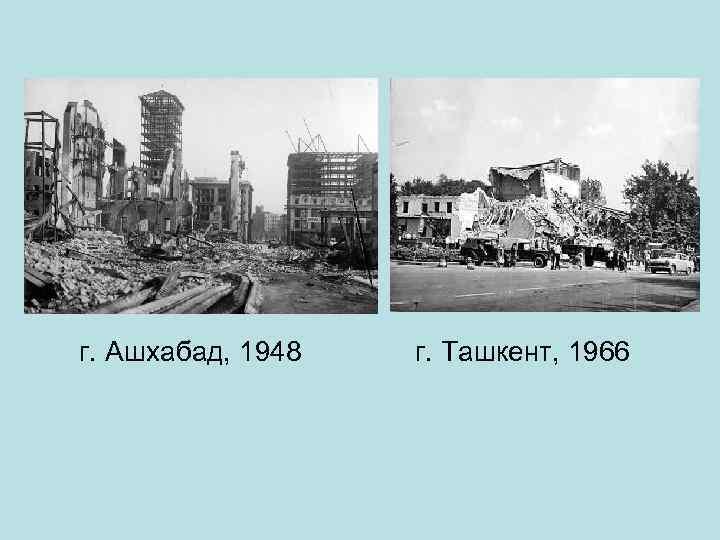 г. Ашхабад, 1948 г. Ташкент, 1966