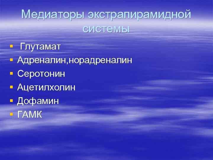 Медиаторы экстрапирамидной системы § § § Глутамат Адреналин, норадреналин Серотонин Ацетилхолин Дофамин ГАМК