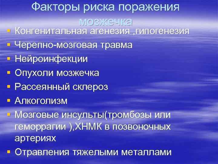 § § § § Факторы риска поражения мозжечка Конгенитальная агенезия , гипогенезия Черепно-мозговая травма