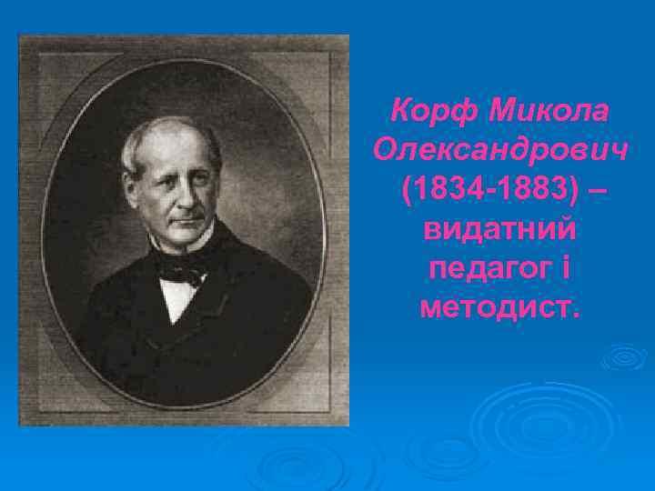 Корф Микола Олександрович (1834 -1883) – видатний педагог і методист.