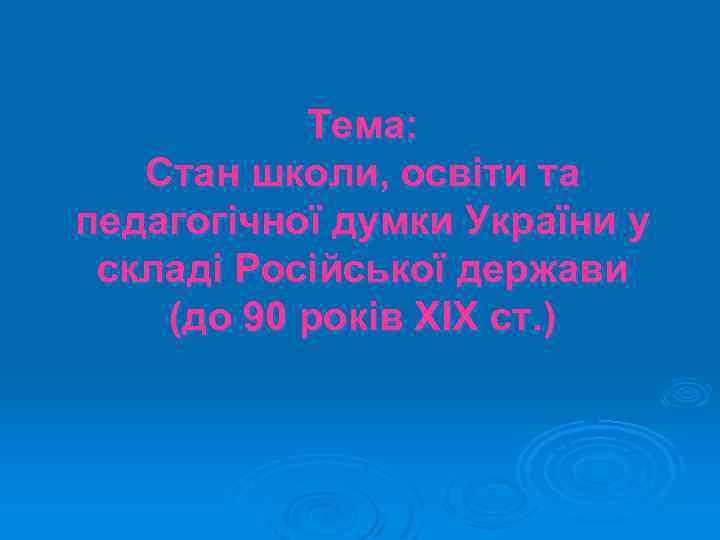Тема: Стан школи, освіти та педагогічної думки України у складі Російської держави (до 90
