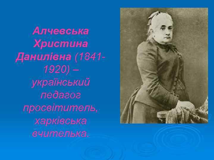 Алчевська Христина Данилівна (18411920) – український педагог просвітитель, харківська вчителька.