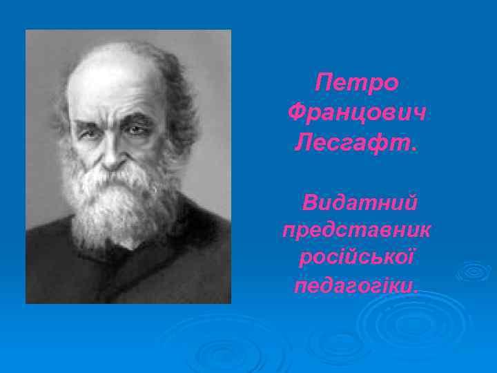 Петро Францович Лесгафт. Видатний представник російської педагогіки.