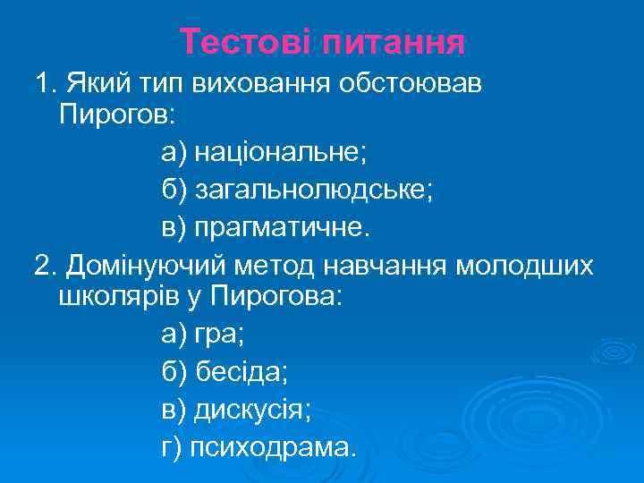 Тестові питання 1. Який тип виховання обстоював Пирогов: а) національне; б) загальнолюдське; в) прагматичне.