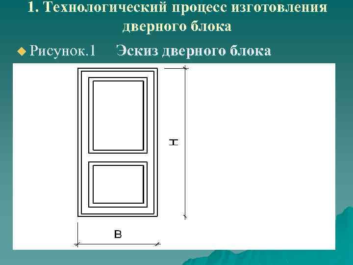 1. Технологический процесс изготовления дверного блока u Рисунок. 1 Эскиз дверного блока