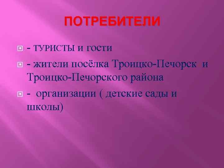 ПОТРЕБИТЕЛИ - ТУРИСТЫ и гости - жители посёлка Троицко-Печорск и Троицко-Печорского района - организации