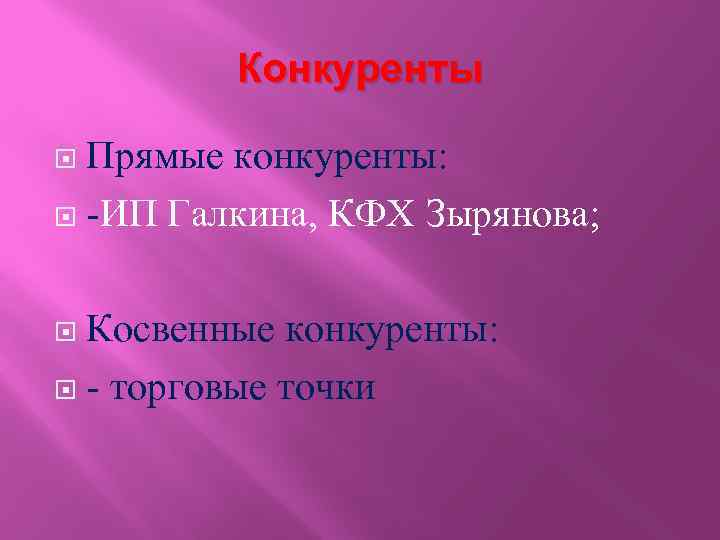 Конкуренты Прямые конкуренты: -ИП Галкина, КФХ Зырянова; Косвенные конкуренты: - торговые точки