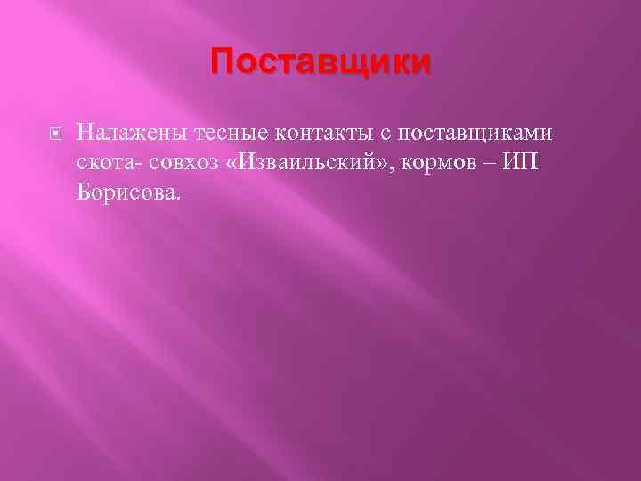 Поставщики Налажены тесные контакты с поставщиками скота- совхоз «Изваильский» , кормов – ИП Борисова.