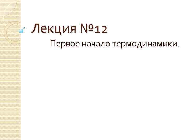 Лекция № 12 Первое начало термодинамики.