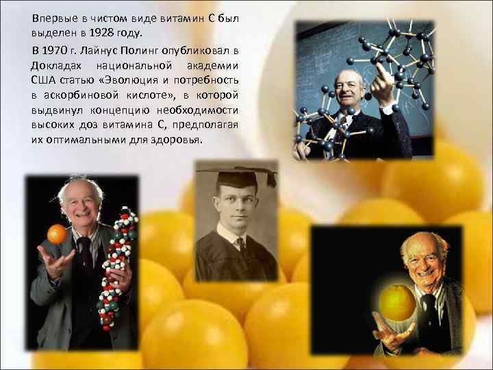 Впервые в чистом виде витамин С был выделен в 1928 году. В 1970