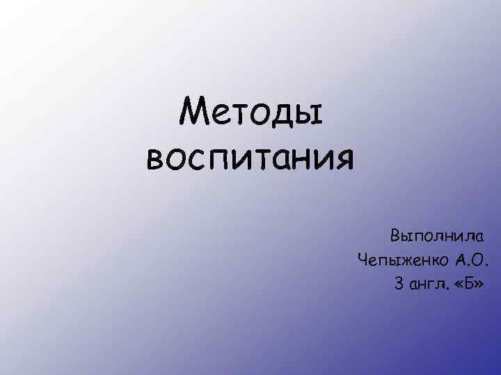 Методы воспитания Выполнила Чепыженко А. О. 3 англ. «Б»