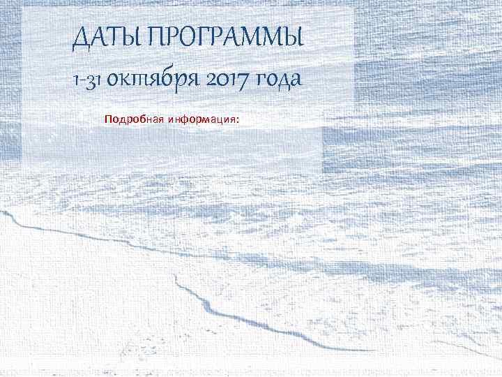 ДАТЫ ПРОГРАММЫ 1 -31 октября 2017 года Подробная информация:
