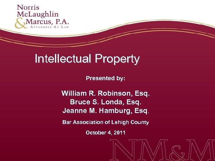 Intellectual Property Presented by: William R. Robinson, Esq. Bruce S. Londa, Esq. Jeanne M.