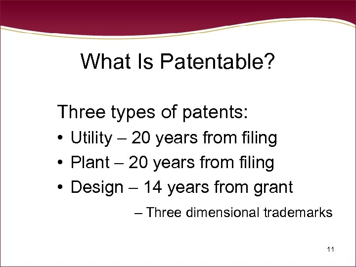 What Is Patentable? Three types of patents: • Utility – 20 years from filing