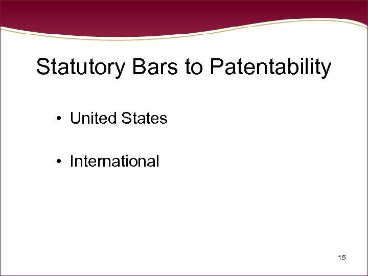 Statutory Bars to Patentability • United States • International 15