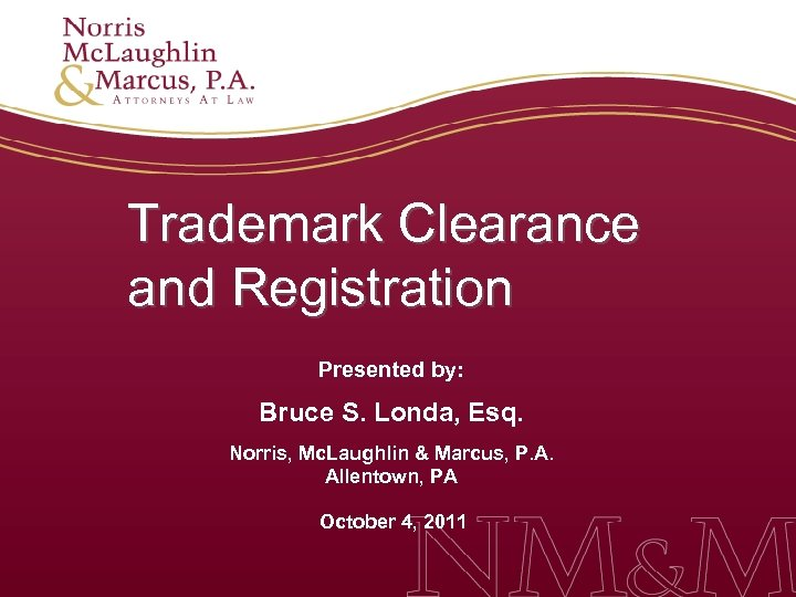 Trademark Clearance and Registration Presented by: Bruce S. Londa, Esq. Norris, Mc. Laughlin &