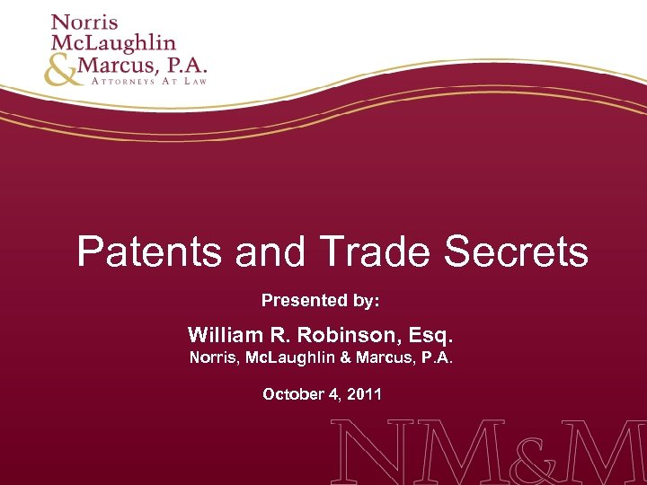 Patents and Trade Secrets Presented by: William R. Robinson, Esq. Norris, Mc. Laughlin &