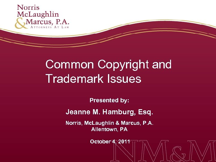 Common Copyright and Trademark Issues Presented by: Jeanne M. Hamburg, Esq. Norris, Mc. Laughlin