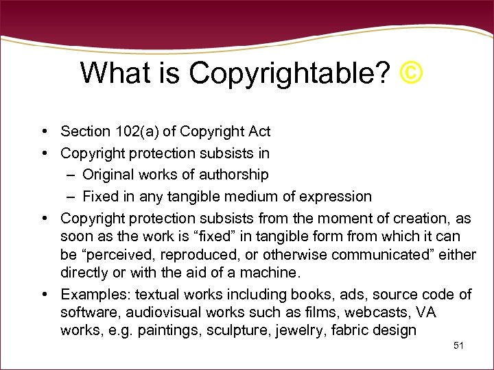 What is Copyrightable? © • Section 102(a) of Copyright Act • Copyright protection subsists