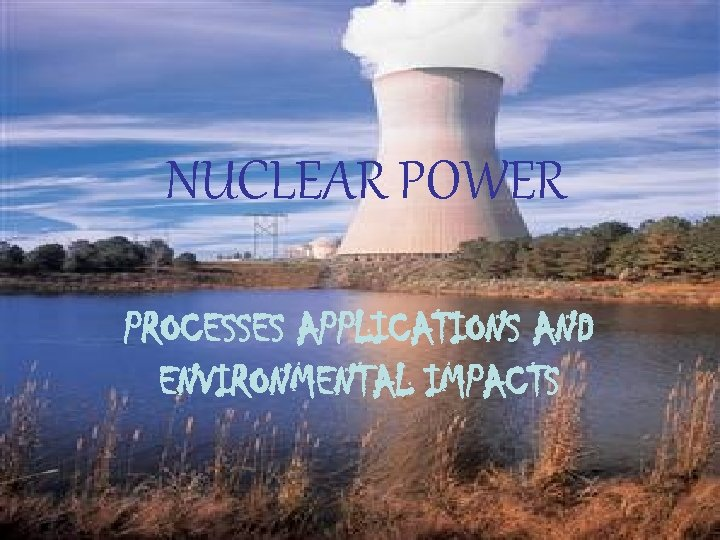 NUCLEAR POWER PROCESSES APPLICATIONS AND ENVIRONMENTAL IMPACTS