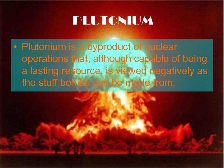PLUTONIUM • Plutonium is a byproduct of nuclear operations that, although capable of being