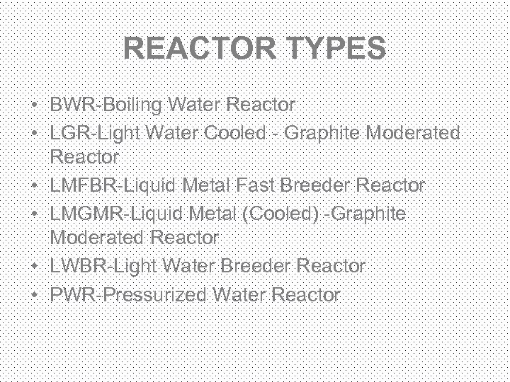 REACTOR TYPES • BWR-Boiling Water Reactor • LGR-Light Water Cooled - Graphite Moderated Reactor