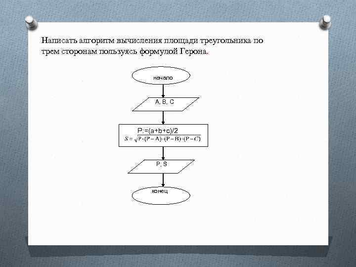 Написать алгоритм вычисления площади треугольника по трем сторонам пользуясь формулой Герона. начало A, B,