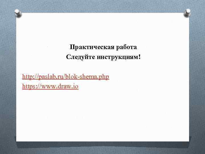 Практическая работа Следуйте инструкциям! http: //paslab. ru/blok-shema. php https: //www. draw. io