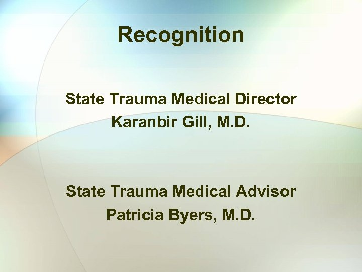 Recognition State Trauma Medical Director Karanbir Gill, M. D. State Trauma Medical Advisor Patricia