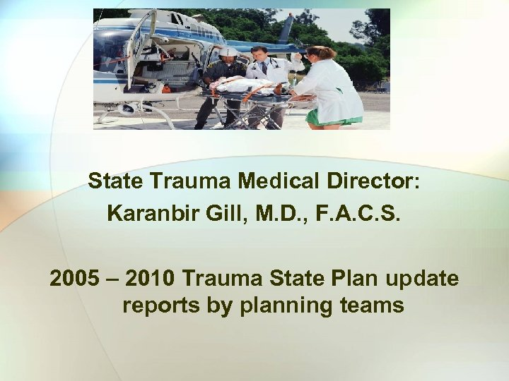 State Trauma Medical Director: Karanbir Gill, M. D. , F. A. C. S. 2005