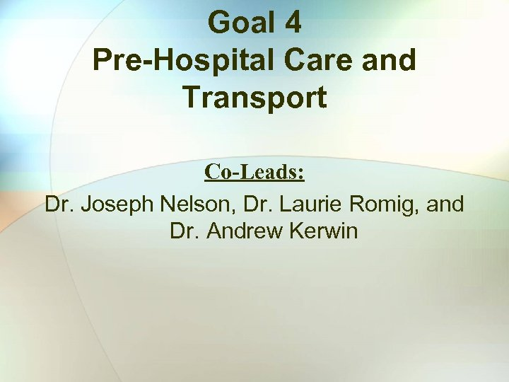 Goal 4 Pre-Hospital Care and Transport Co-Leads: Dr. Joseph Nelson, Dr. Laurie Romig, and