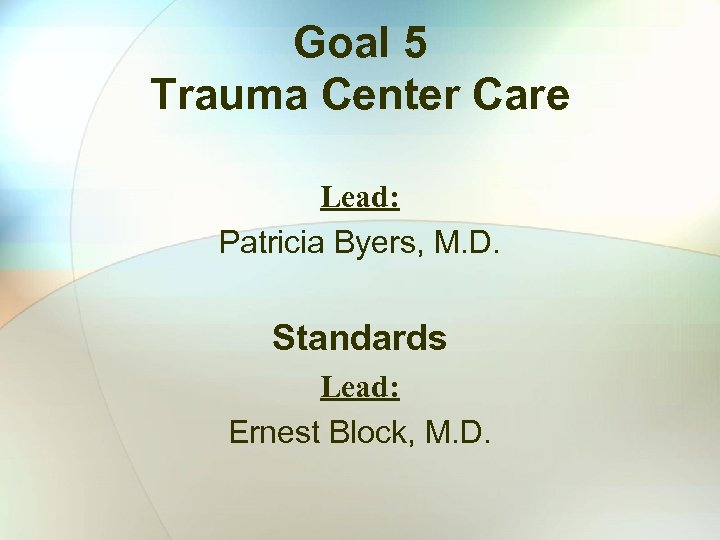 Goal 5 Trauma Center Care Lead: Patricia Byers, M. D. Standards Lead: Ernest Block,