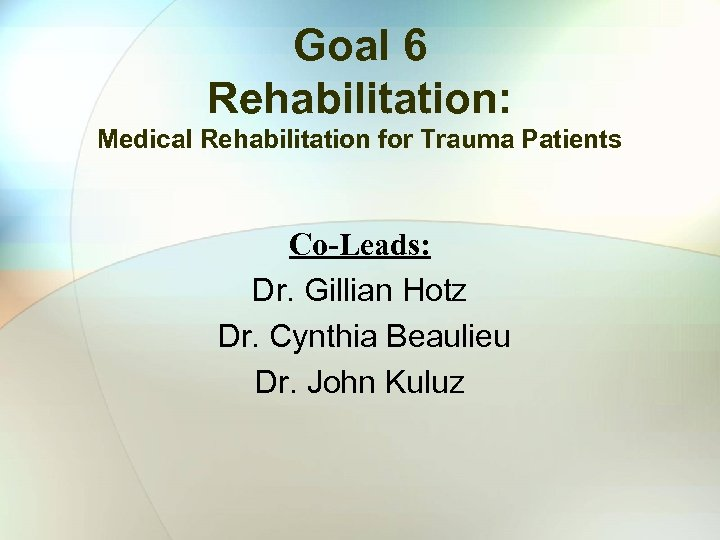 Goal 6 Rehabilitation: Medical Rehabilitation for Trauma Patients Co-Leads: Dr. Gillian Hotz Dr. Cynthia