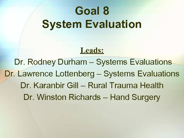 Goal 8 System Evaluation Leads: Dr. Rodney Durham – Systems Evaluations Dr. Lawrence Lottenberg