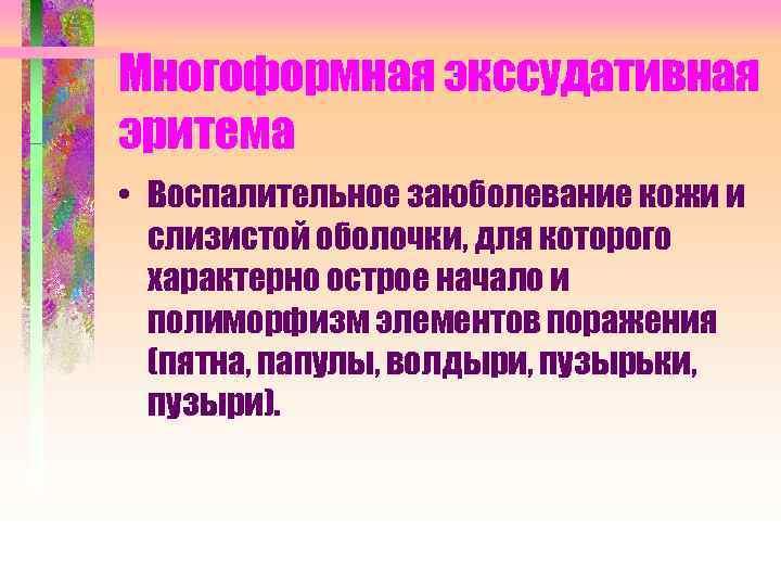Многоформная экссудативная эритема • Воспалительное заюболевание кожи и слизистой оболочки, для которого характерно острое