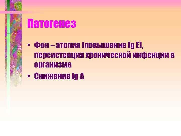 Патогенез • Фон – атопия (повышение Ig E), персистенция хронической инфекции в организме •