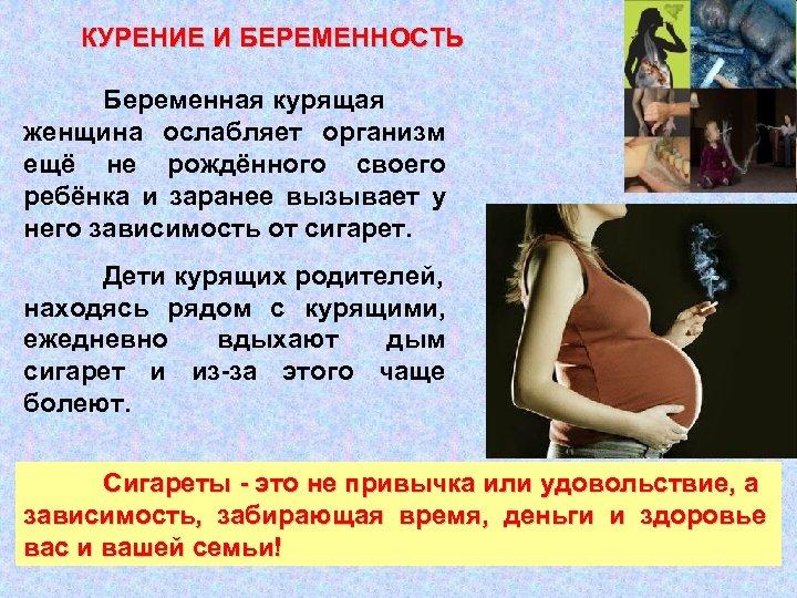КУРЕНИЕ И БЕРЕМЕННОСТЬ Беременная курящая женщина ослабляет организм ещё не рождённого своего ребёнка и