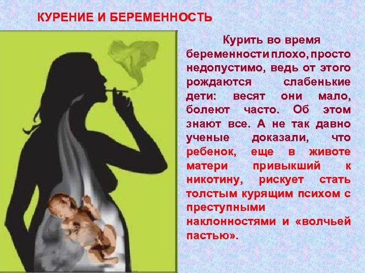КУРЕНИЕ И БЕРЕМЕННОСТЬ Курить во время беременности плохо, просто недопустимо, ведь от этого рождаются