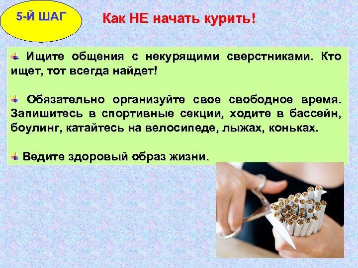 5 -Й ШАГ Как НЕ начать курить! Ищите общения с некурящими сверстниками. Кто ищет,
