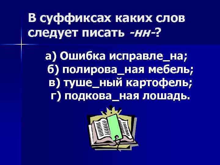 В суффиксах каких слов следует писать -нн-? а) Ошибка исправле_на; б) полирова_ная мебель; в)