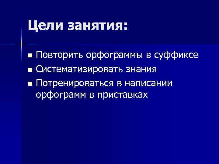 Цели занятия: Повторить орфограммы в суффиксе n Систематизировать знания n Потренироваться в написании орфограмм