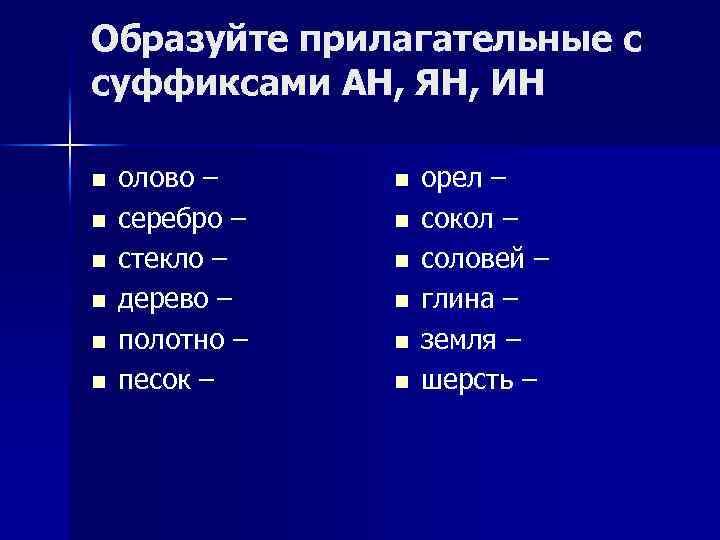 Образуйте прилагательные с суффиксами АН, ЯН, ИН n n n олово – серебро –