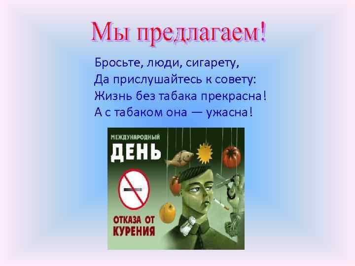 Бросьте, люди, сигарету, Да прислушайтесь к совету: Жизнь без табака прекрасна! А с табаком