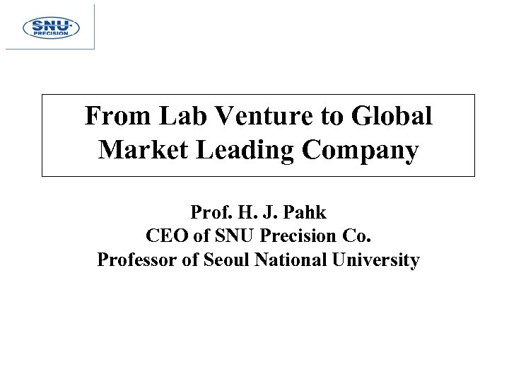 From Lab Venture to Global Market Leading Company Prof. H. J. Pahk CEO of