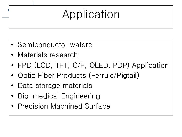 Application • • Semiconductor wafers Materials research FPD (LCD, TFT, C/F, OLED, PDP) Application