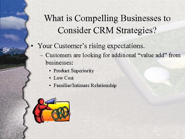 What is Compelling Businesses to Consider CRM Strategies? • Your Customer's rising expectations. –