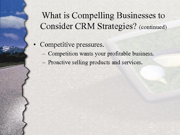 What is Compelling Businesses to Consider CRM Strategies? (continued) • Competitive pressures. – Competition
