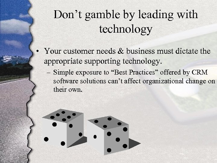 Don't gamble by leading with technology • Your customer needs & business must dictate