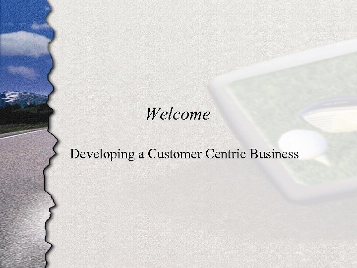 Welcome Developing a Customer Centric Business